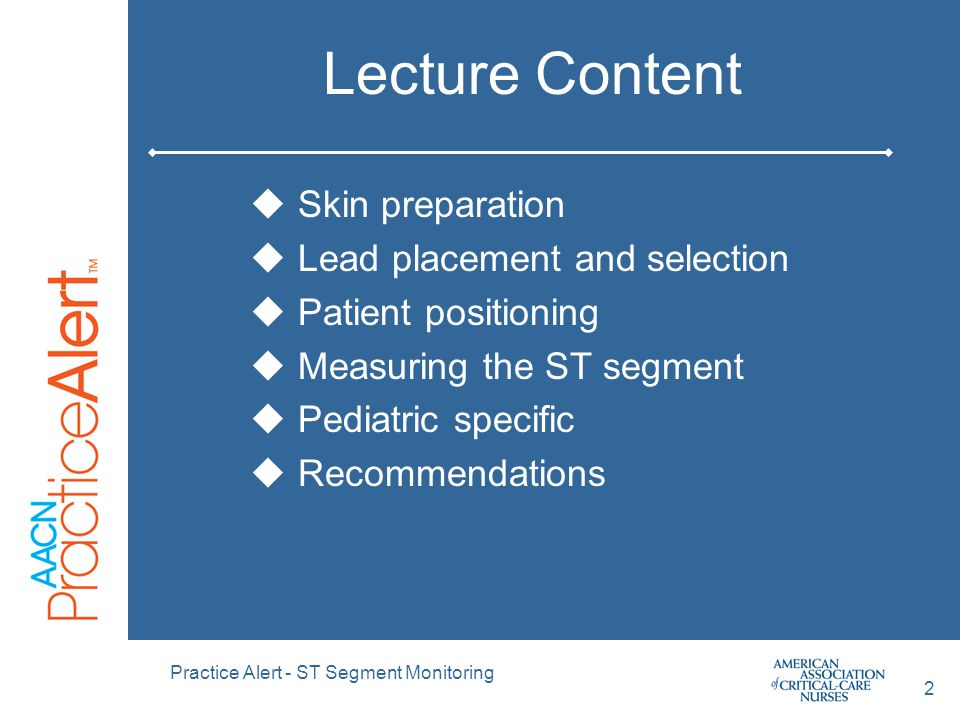 Practice Alert - ST Segment Monitoring 2 Lecture Content  Skin preparation  Lead placement and selection  Patient positioning  Measuring the ST segment  Pediatric specific  Recommendations