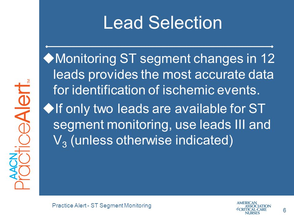 Practice Alert - ST Segment Monitoring 6 Lead Selection  Monitoring ST segment changes in 12 leads provides the most accurate data for identification of ischemic events.