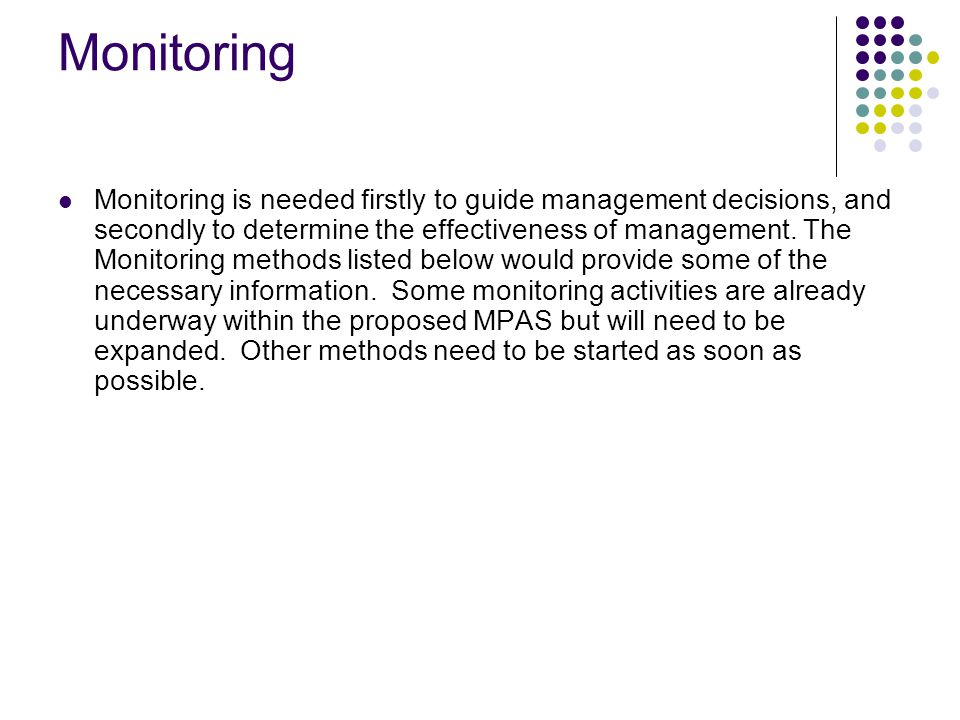 Monitoring Monitoring is needed firstly to guide management decisions, and secondly to determine the effectiveness of management.