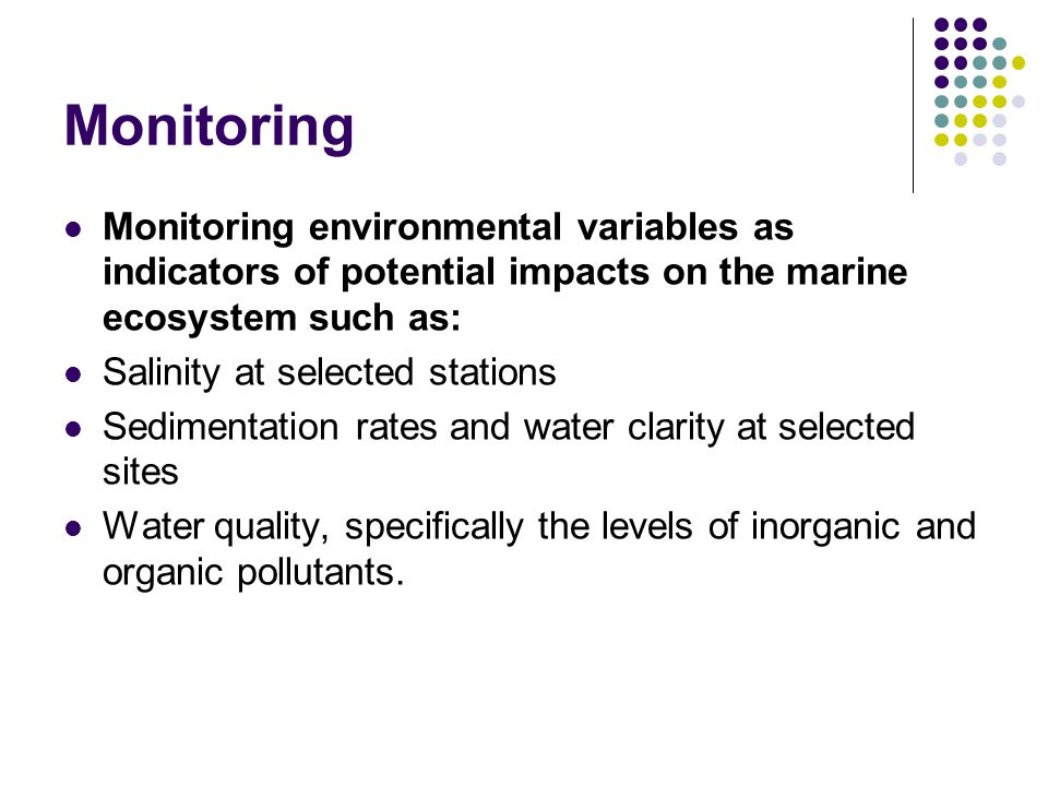 Monitoring Monitoring environmental variables as indicators of potential impacts on the marine ecosystem such as: Salinity at selected stations Sedimentation rates and water clarity at selected sites Water quality, specifically the levels of inorganic and organic pollutants.