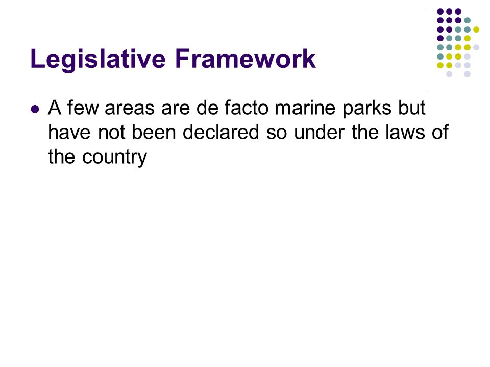 Legislative Framework A few areas are de facto marine parks but have not been declared so under the laws of the country