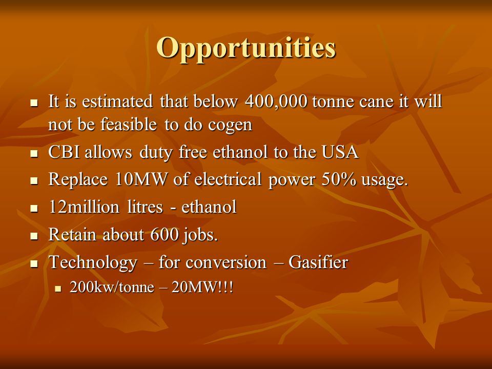 Opportunities It is estimated that below 400,000 tonne cane it will not be feasible to do cogen It is estimated that below 400,000 tonne cane it will not be feasible to do cogen CBI allows duty free ethanol to the USA CBI allows duty free ethanol to the USA Replace 10MW of electrical power 50% usage.