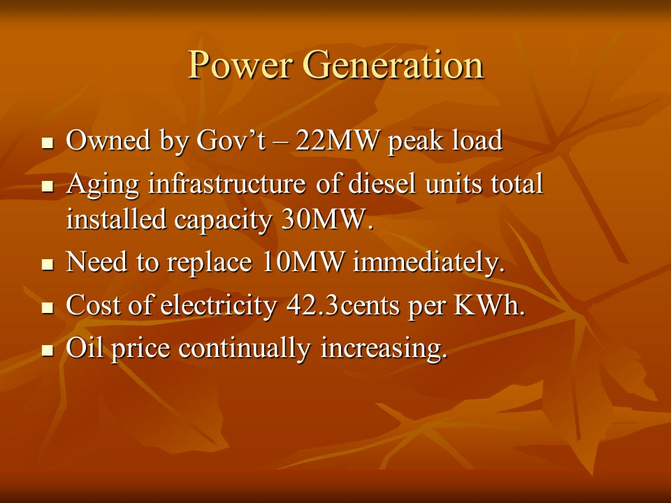 Power Generation Owned by Gov't – 22MW peak load Owned by Gov't – 22MW peak load Aging infrastructure of diesel units total installed capacity 30MW.