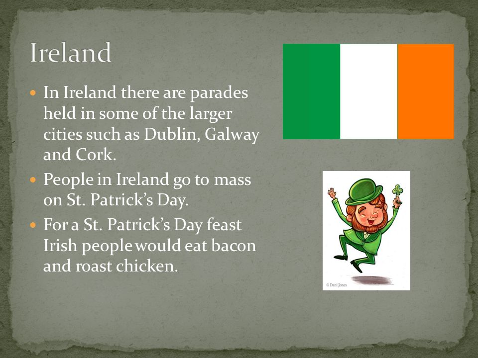 In Ireland there are parades held in some of the larger cities such as Dublin, Galway and Cork.