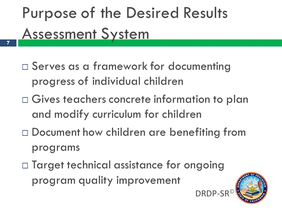 DRDP-SR © 8 Desired Results Developmental Profile (DRDP)  Individual child assessment  An observation-based assessment tool, not a test  Completed by each child ' s teacher  Based on developmental research and theory  Includes developmental sequences of behaviors along a continuum