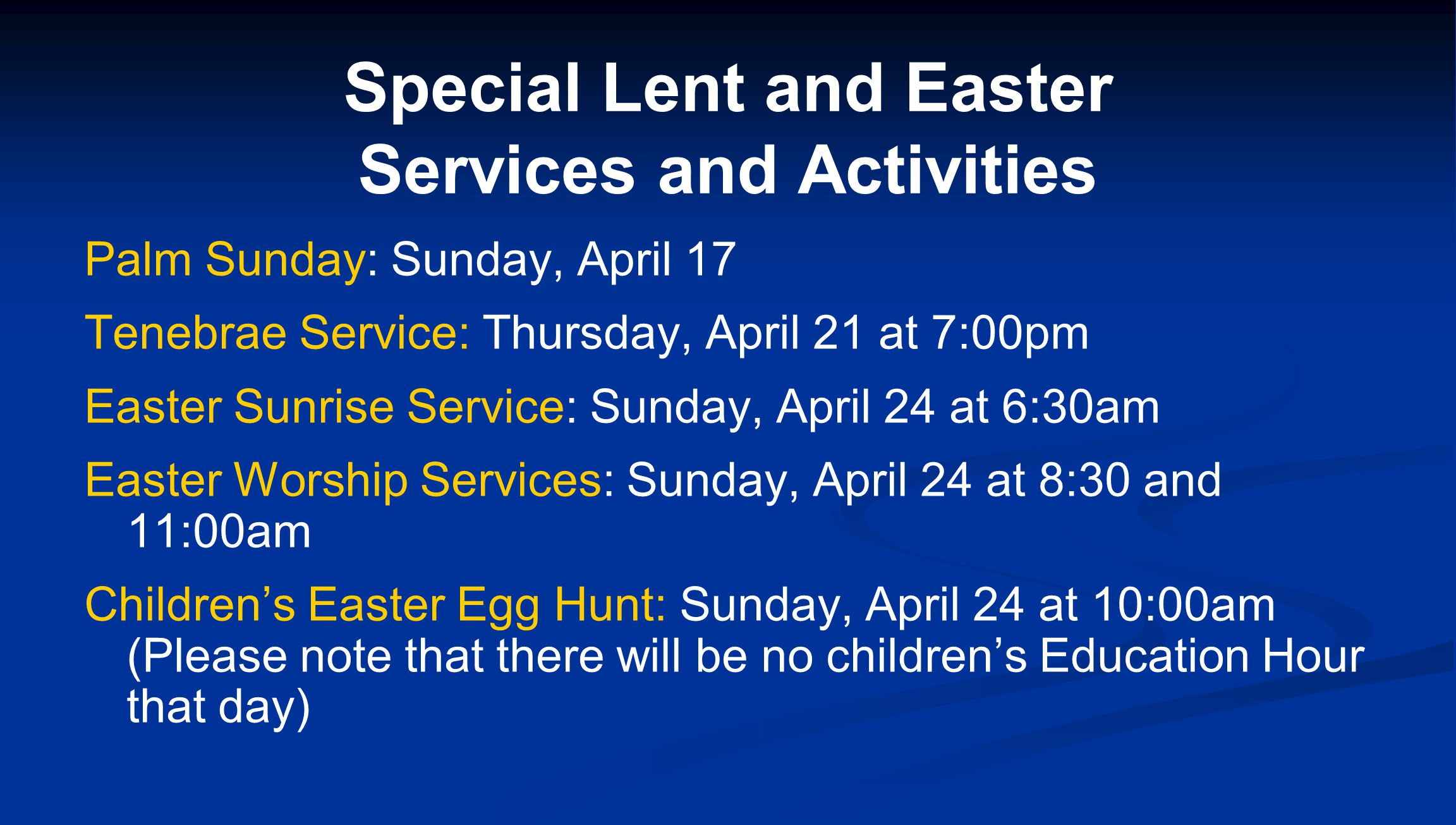 Special Lent and Easter Services and Activities Palm Sunday: Sunday, April 17 Tenebrae Service: Thursday, April 21 at 7:00pm Easter Sunrise Service: Sunday, April 24 at 6:30am Easter Worship Services: Sunday, April 24 at 8:30 and 11:00am Children's Easter Egg Hunt: Sunday, April 24 at 10:00am (Please note that there will be no children's Education Hour that day)