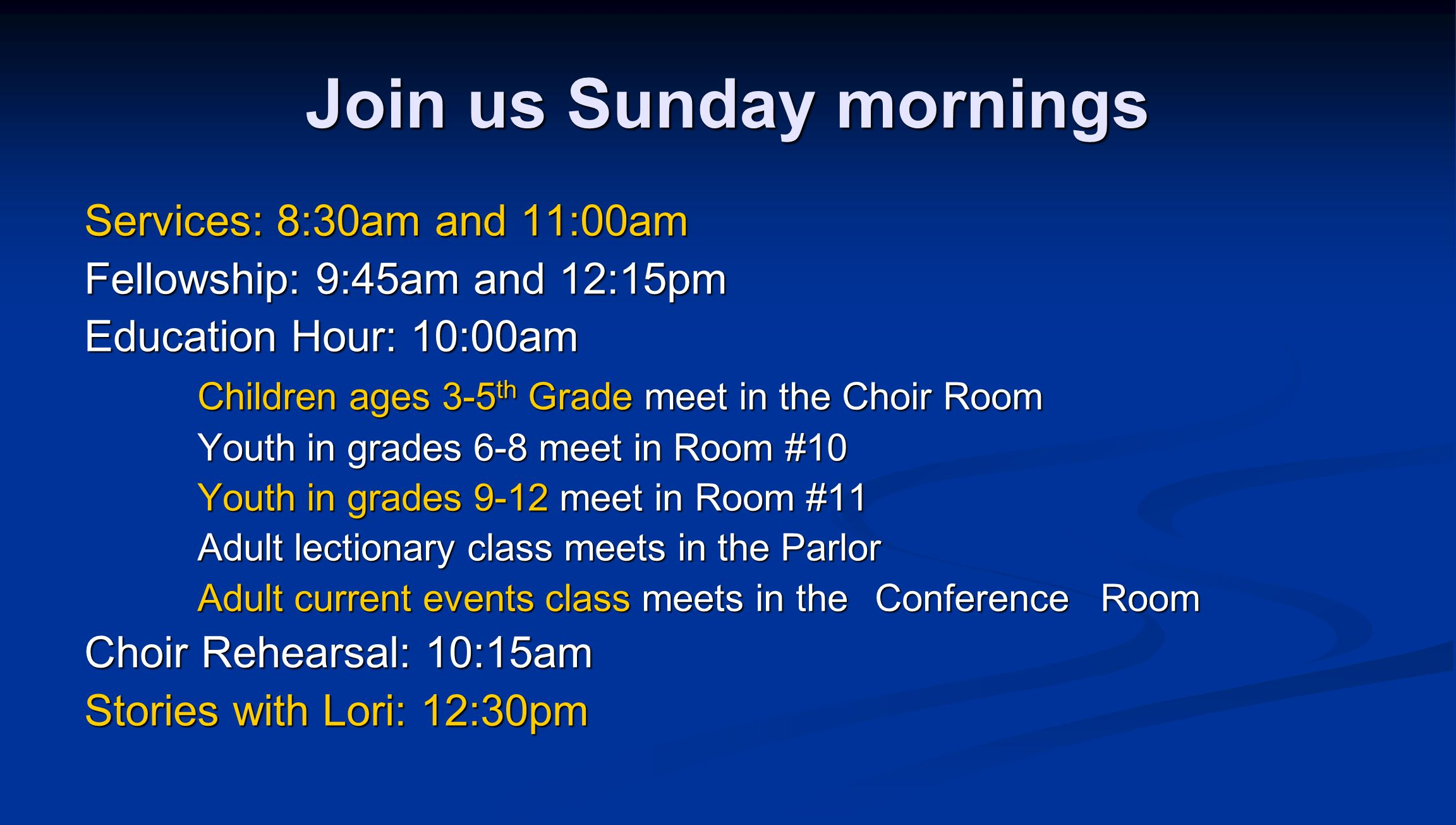 Join us Sunday mornings Services: 8:30am and 11:00am Fellowship: 9:45am and 12:15pm Education Hour: 10:00am Children ages 3-5 th Grade meet in the Choir Room Youth in grades 6-8 meet in Room #10 Youth in grades 9-12 meet in Room #11 Adult lectionary class meets in the Parlor Adult current events class meets in the Conference Room Choir Rehearsal: 10:15am Stories with Lori: 12:30pm