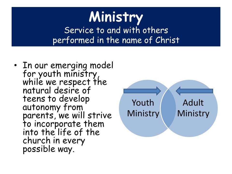 Ministry In our emerging model for youth ministry, while we respect the natural desire of teens to develop autonomy from parents, we will strive to incorporate them into the life of the church in every possible way.