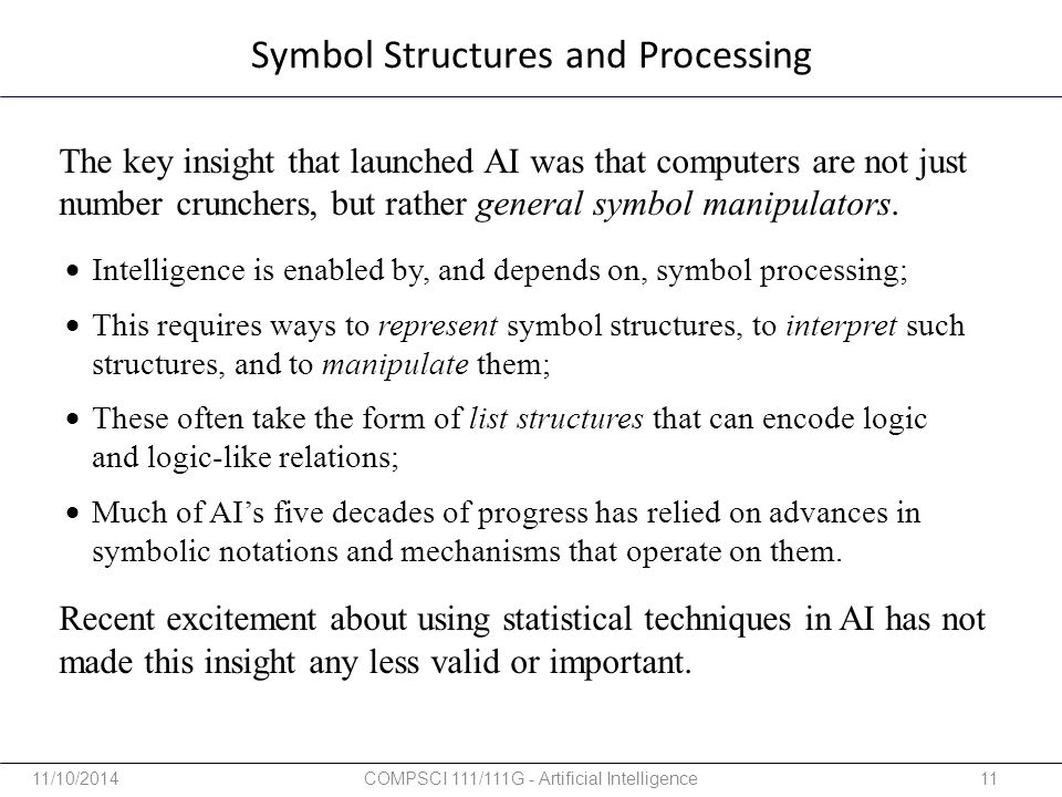 Symbol Structures and Processing The key insight that launched AI was that computers are not just number crunchers, but rather general symbol manipula
