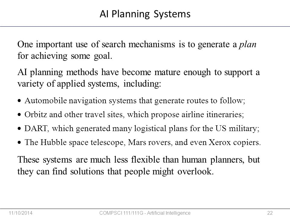 AI Planning Systems One important use of search mechanisms is to generate a plan for achieving some goal. AI planning methods have become mature enoug