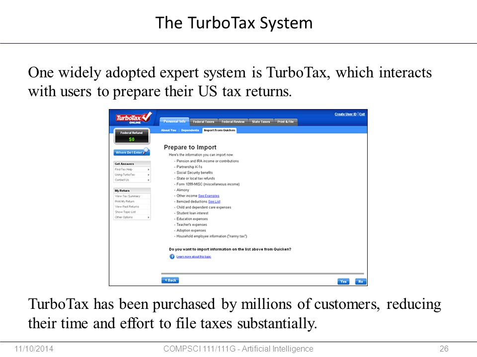The TurboTax System One widely adopted expert system is TurboTax, which interacts with users to prepare their US tax returns. TurboTax has been purcha