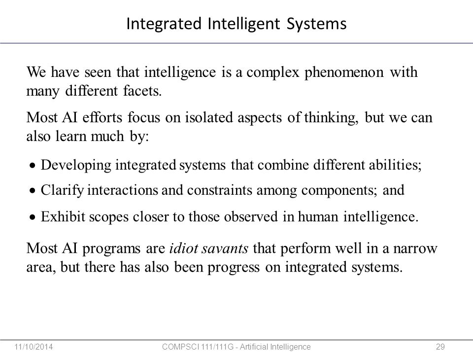 Integrated Intelligent Systems  Developing integrated systems that combine different abilities;  Clarify interactions and constraints among componen