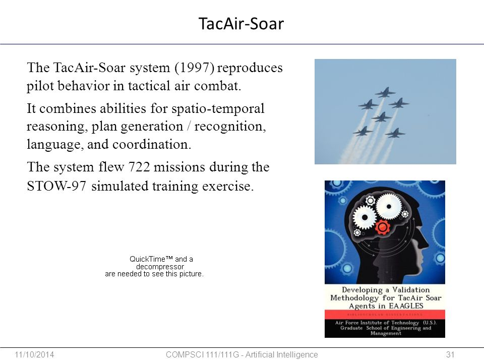 TacAir-Soar The TacAir-Soar system (1997) reproduces pilot behavior in tactical air combat. It combines abilities for spatio-temporal reasoning, plan