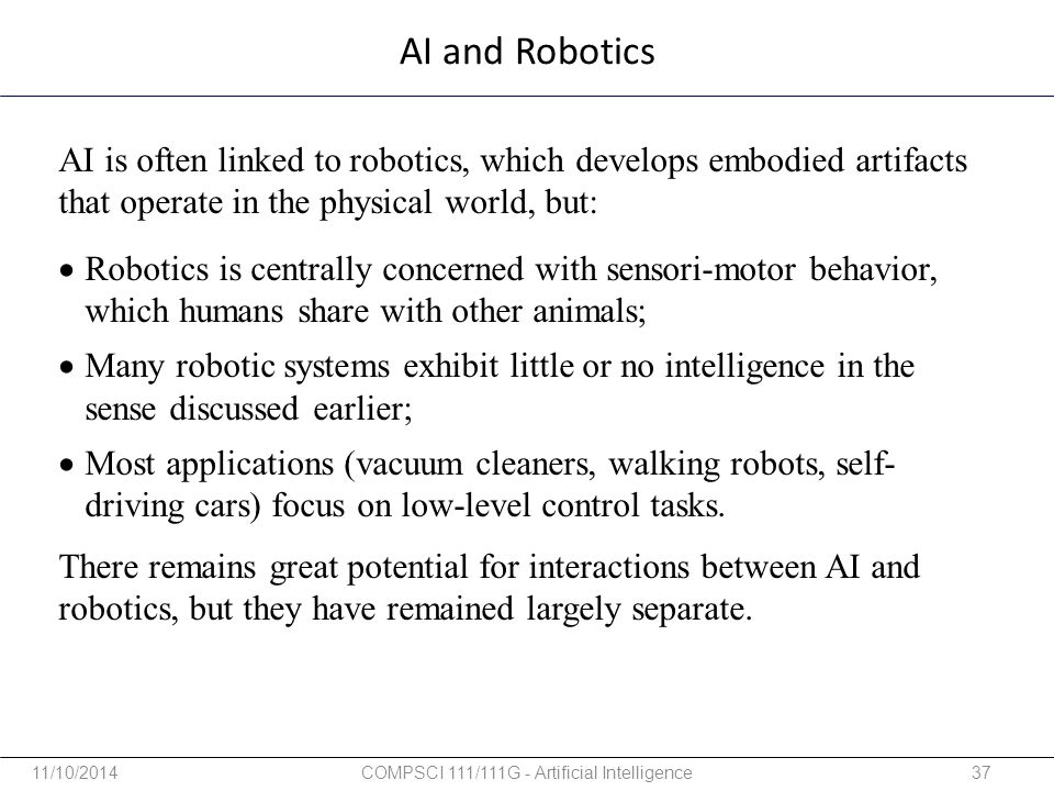 AI and Robotics AI is often linked to robotics, which develops embodied artifacts that operate in the physical world, but: There remains great potenti