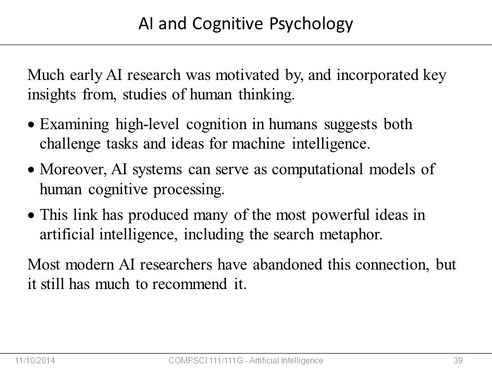AI and Cognitive Psychology Much early AI research was motivated by, and incorporated key insights from, studies of human thinking. Most modern AI res