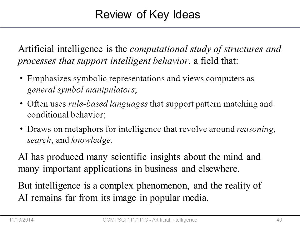 Review of Key Ideas Artificial intelligence is the computational study of structures and processes that support intelligent behavior, a field that: AI