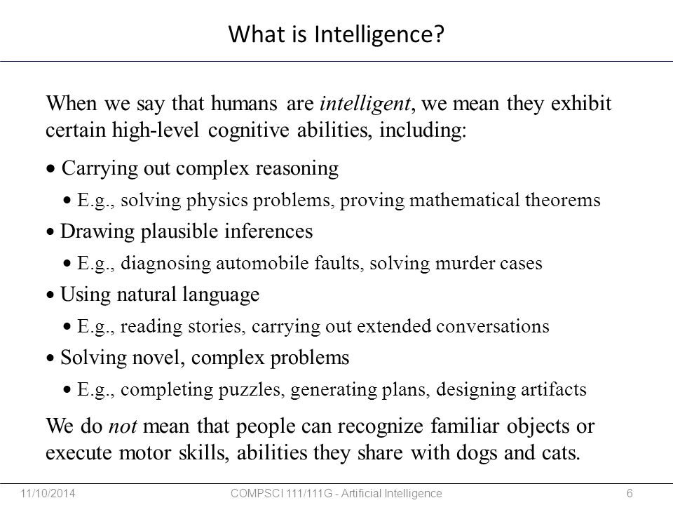 When we say that humans are intelligent, we mean they exhibit certain high-level cognitive abilities, including:  Carrying out complex reasoning  E.