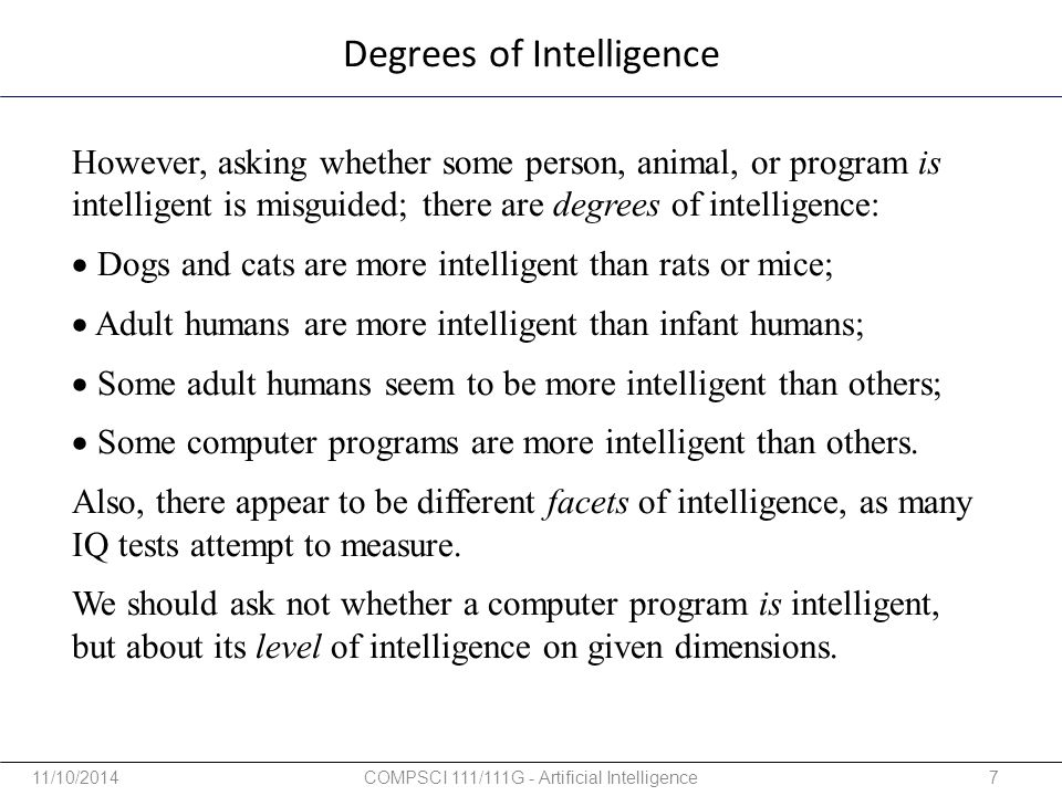 However, asking whether some person, animal, or program is intelligent is misguided; there are degrees of intelligence:  Dogs and cats are more intel