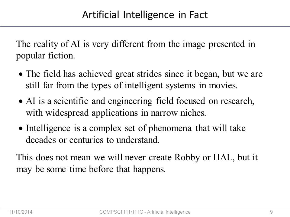 The reality of AI is very different from the image presented in popular fiction. This does not mean we will never create Robby or HAL, but it may be s