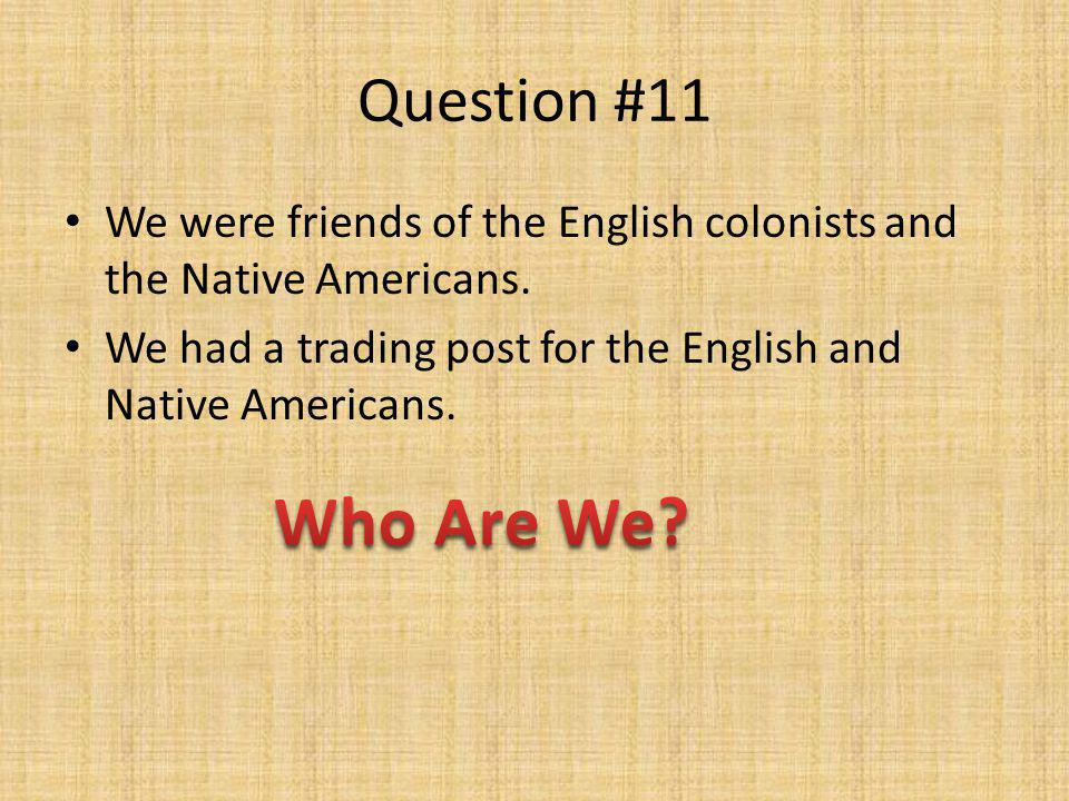 Question #11 We were friends of the English colonists and the Native Americans. We had a trading post for the English and Native Americans.