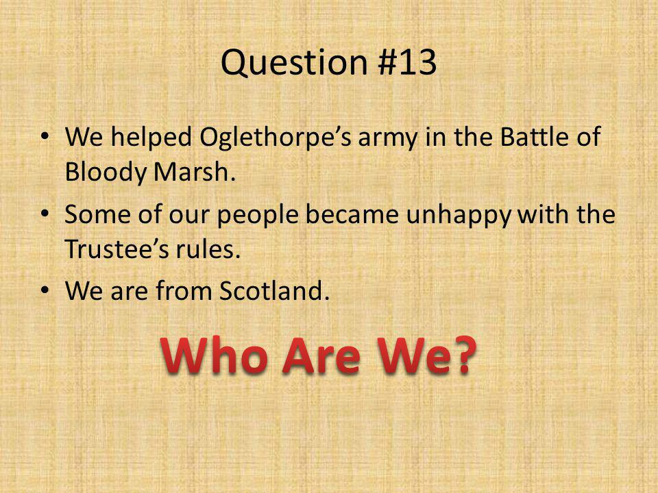 Question #13 We helped Oglethorpe's army in the Battle of Bloody Marsh. Some of our people became unhappy with the Trustee's rules. We are from Scotla