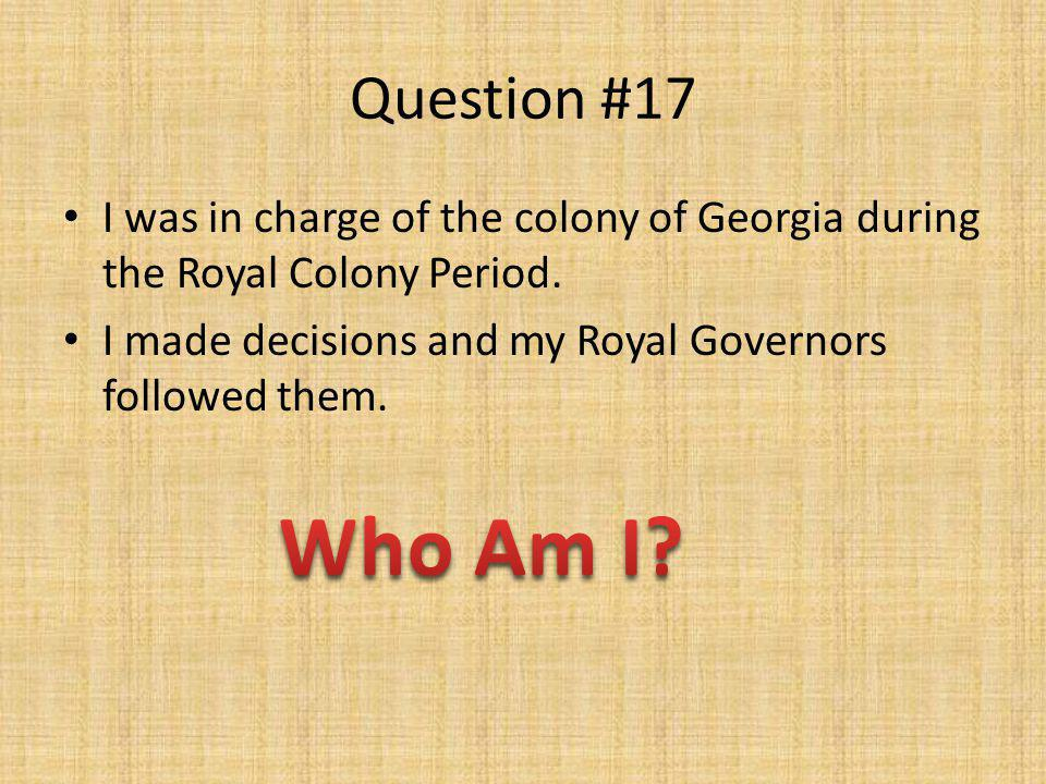 Question #17 I was in charge of the colony of Georgia during the Royal Colony Period. I made decisions and my Royal Governors followed them.