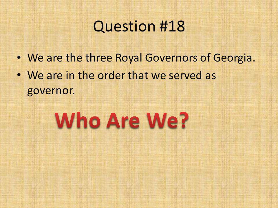Question #18 We are the three Royal Governors of Georgia. We are in the order that we served as governor.