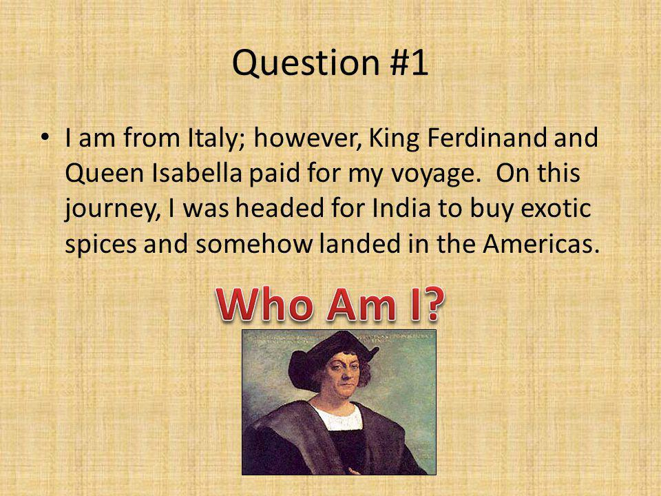 Question #1 I am from Italy; however, King Ferdinand and Queen Isabella paid for my voyage. On this journey, I was headed for India to buy exotic spic