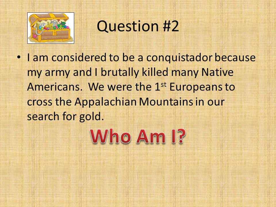 Question #2 I am considered to be a conquistador because my army and I brutally killed many Native Americans. We were the 1 st Europeans to cross the