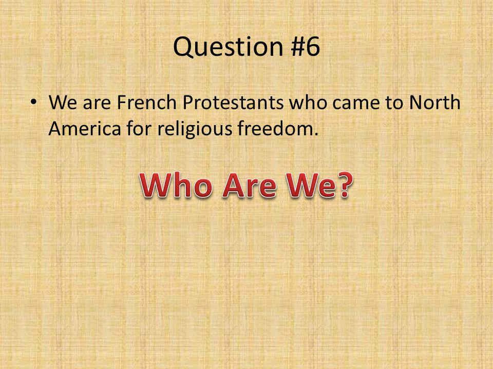 Question #6 We are French Protestants who came to North America for religious freedom.