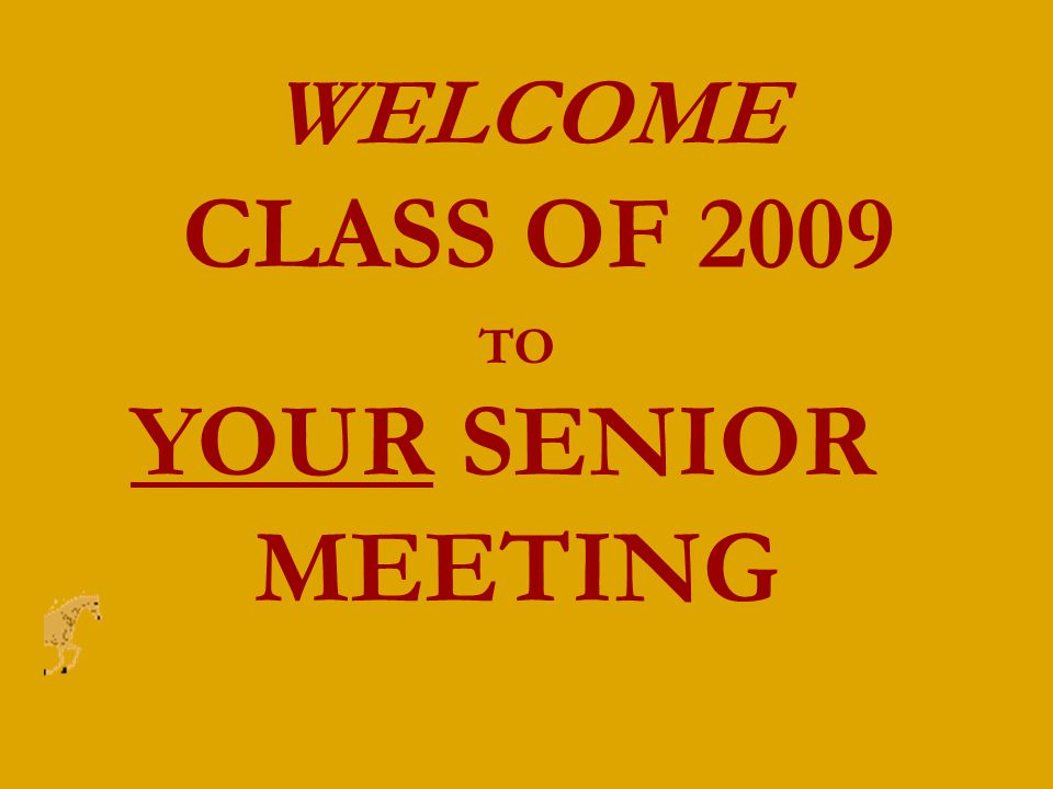 WELCOME CLASS OF 2009 TO YOUR SENIOR MEETING