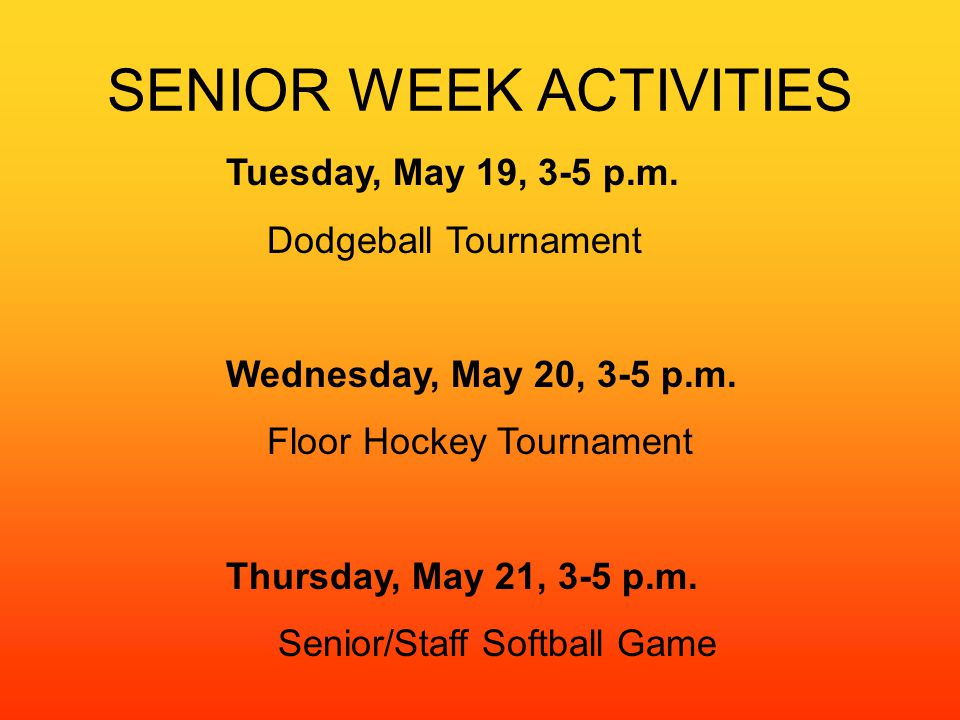 SENIOR WEEK ACTIVITIES Tuesday, May 19, 3-5 p.m. Dodgeball Tournament Wednesday, May 20, 3-5 p.m.