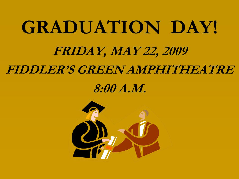 GRADUATION DAY! FRIDAY, MAY 22, 2009 FIDDLER'S GREEN AMPHITHEATRE 8:00 A.M.