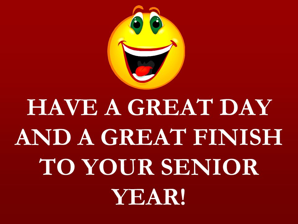 HAVE A GREAT DAY AND A GREAT FINISH TO YOUR SENIOR YEAR!
