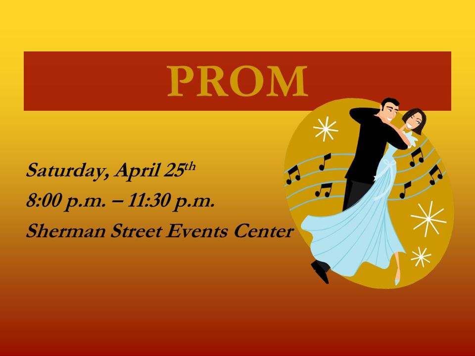 PROM Saturday, April 25 th 8:00 p.m. – 11:30 p.m. Sherman Street Events Center
