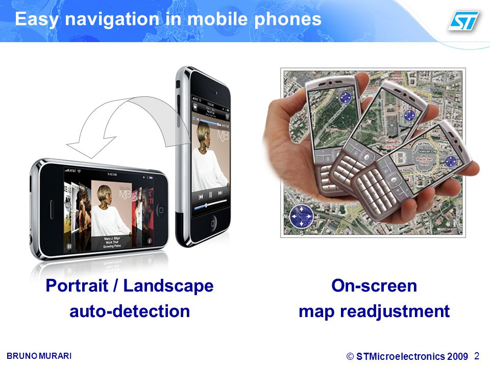 © STMicroelectronics 2009 BRUNO MURARI Easy navigation in mobile phones 2 Portrait / Landscape auto-detection On-screen map readjustment