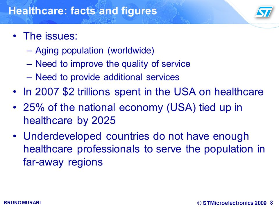 © STMicroelectronics 2009 BRUNO MURARI Healthcare: facts and figures The issues: –Aging population (worldwide) –Need to improve the quality of service –Need to provide additional services In 2007 $2 trillions spent in the USA on healthcare 25% of the national economy (USA) tied up in healthcare by 2025 Underdeveloped countries do not have enough healthcare professionals to serve the population in far-away regions 8