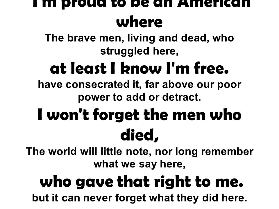I'm proud to be an American where The brave men, living and dead, who struggled here, at least I know I'm free. have consecrated it, far above our poo