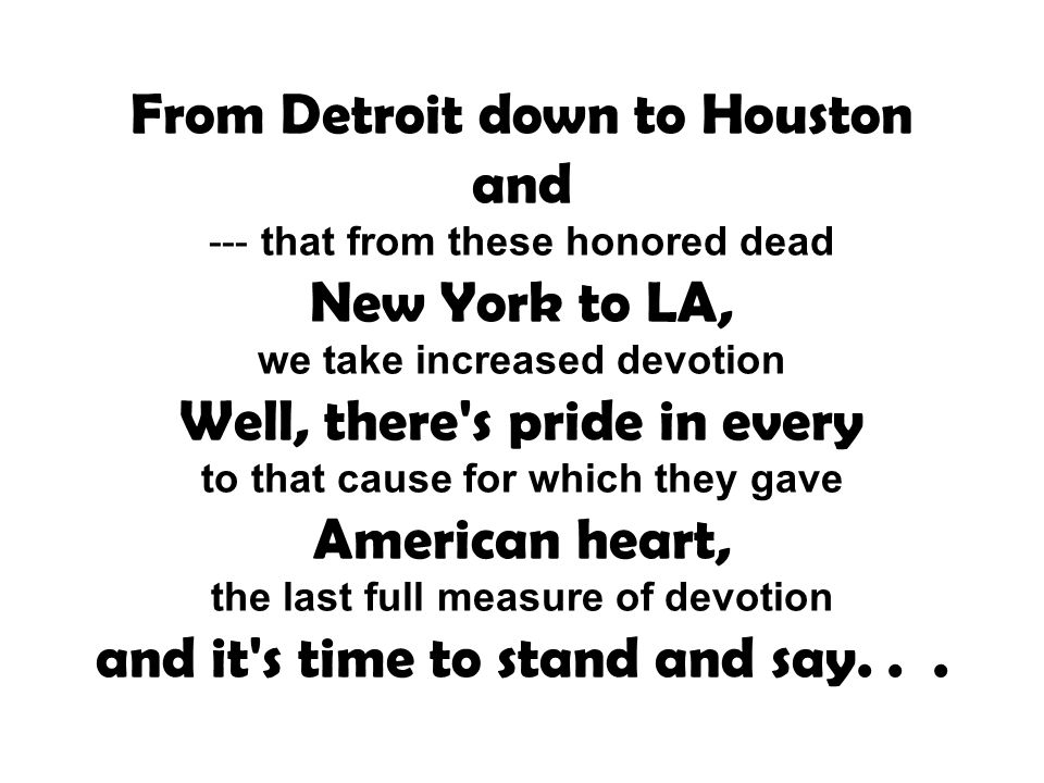 From Detroit down to Houston and --- that from these honored dead New York to LA, we take increased devotion Well, there's pride in every to that caus