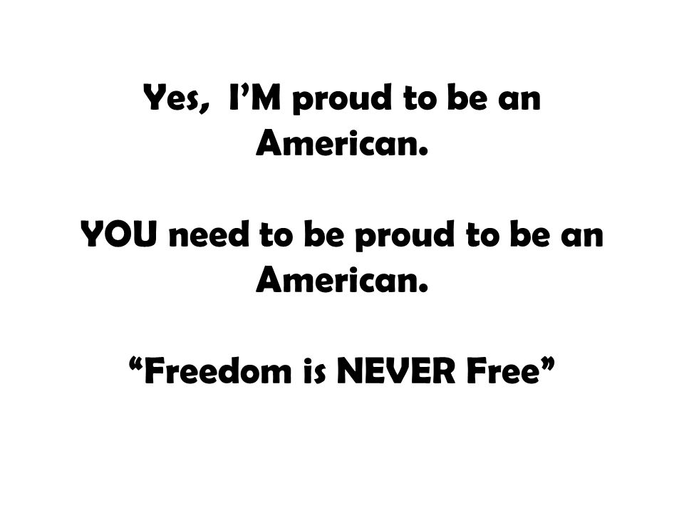Yes, I'M proud to be an American. YOU need to be proud to be an American. Freedom is NEVER Free