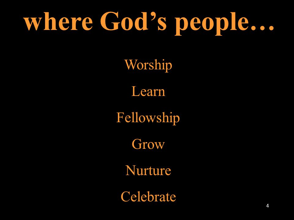 where God's people… Worship Learn Fellowship Grow Nurture Celebrate 4
