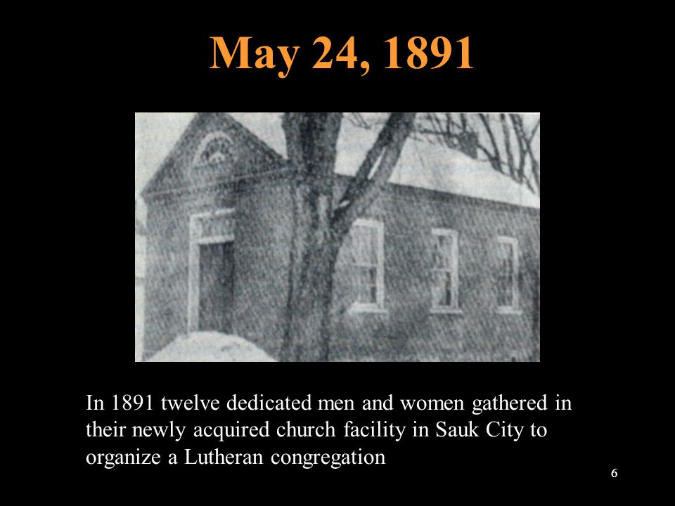 May 24, 1891 6 In 1891 twelve dedicated men and women gathered in their newly acquired church facility in Sauk City to organize a Lutheran congregation