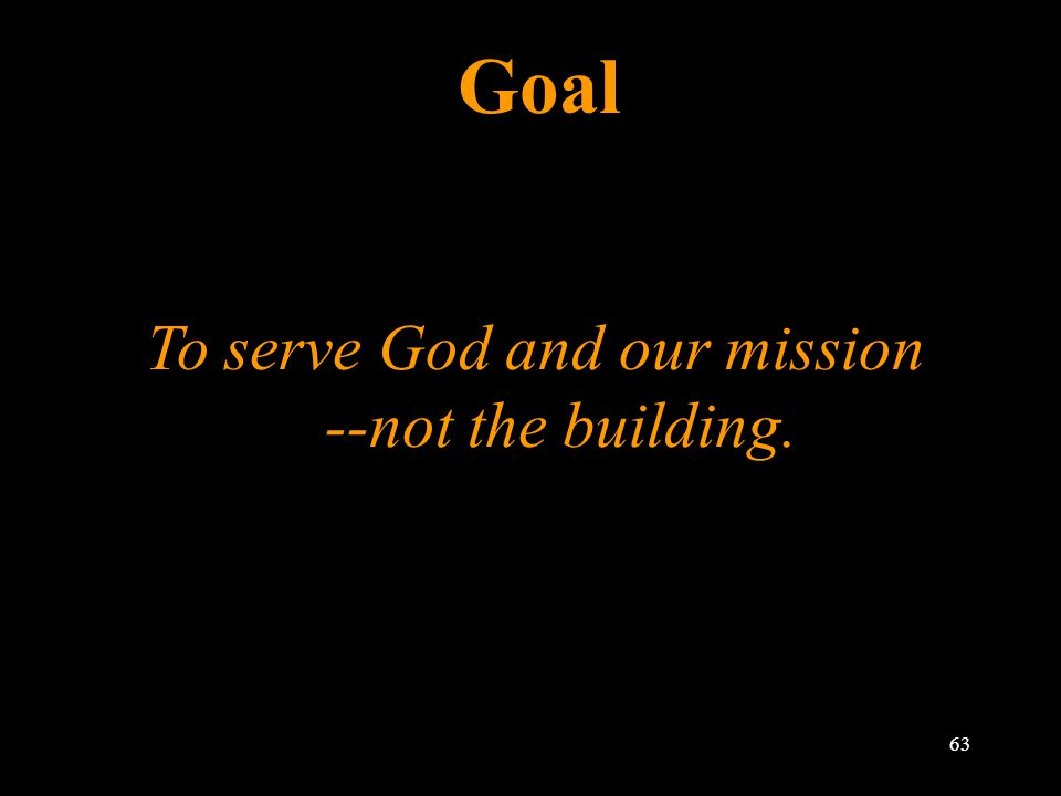 Goal To serve God and our mission --not the building. 63
