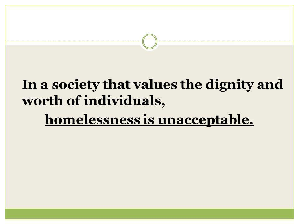 In a society that values the dignity and worth of individuals, homelessness is unacceptable.