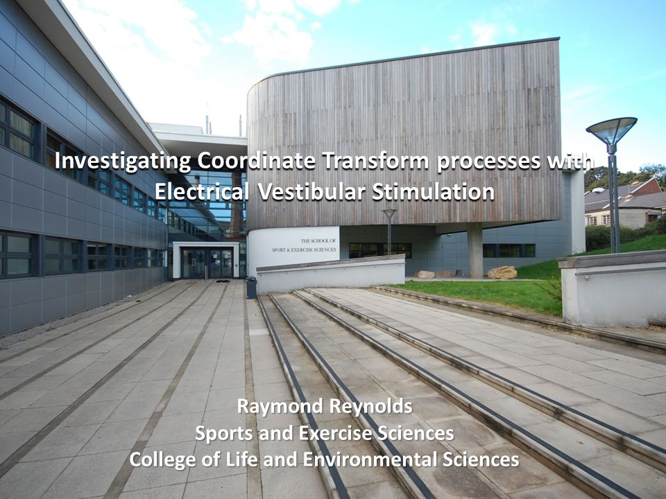 Investigating Coordinate Transform processes with Electrical Vestibular Stimulation Raymond Reynolds Sports and Exercise Sciences College of Life and Environmental Sciences