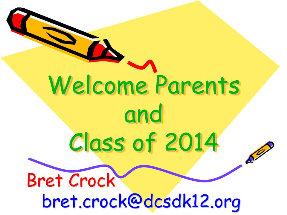 Welcome Parents and Class of 2014 Bret Crock bret.crock@dcsdk12.org