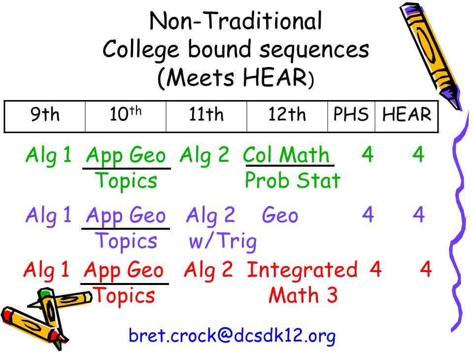 Non-Traditional College bound sequences (Meets HEAR ) 9th10 th 11th12thPHSHEAR bret.crock@dcsdk12.org Alg 1 App Geo Alg 2 Geo 4 4 Topics w/Trig Alg 1 App Geo Alg 2 Integrated 4 4 Topics Math 3 Alg 1 App Geo Alg 2 Col Math 4 4 Topics Prob Stat