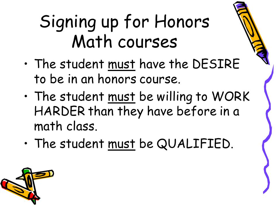 Signing up for Honors Math courses The student must have the DESIRE to be in an honors course.