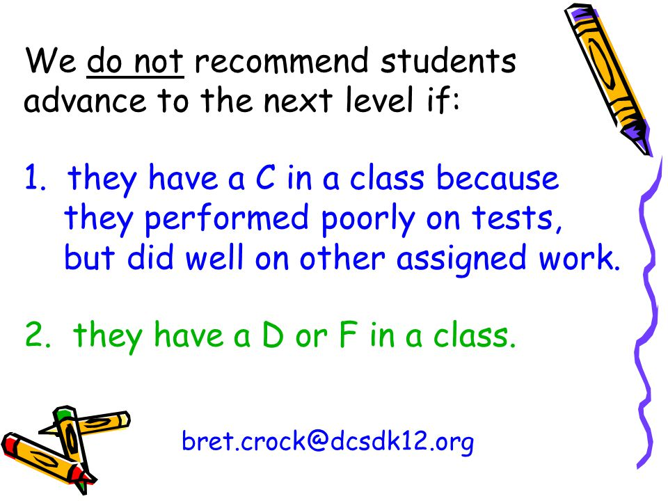 We do not recommend students advance to the next level if: 1. they have a C in a class because they performed poorly on tests, but did well on other a