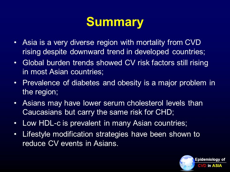 Summary Asia is a very diverse region with mortality from CVD rising despite downward trend in developed countries; Global burden trends showed CV risk factors still rising in most Asian countries; Prevalence of diabetes and obesity is a major problem in the region; Asians may have lower serum cholesterol levels than Caucasians but carry the same risk for CHD; Low HDL-c is prevalent in many Asian countries; Lifestyle modification strategies have been shown to reduce CV events in Asians.